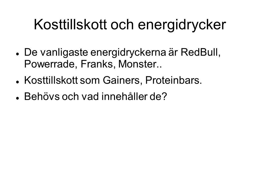 Kosttillskott och energidrycker De vanligaste energidryckerna är RedBull, Powerrade, Franks, Monster.. Kosttillskott som Gainers, Proteinbars. Behövs