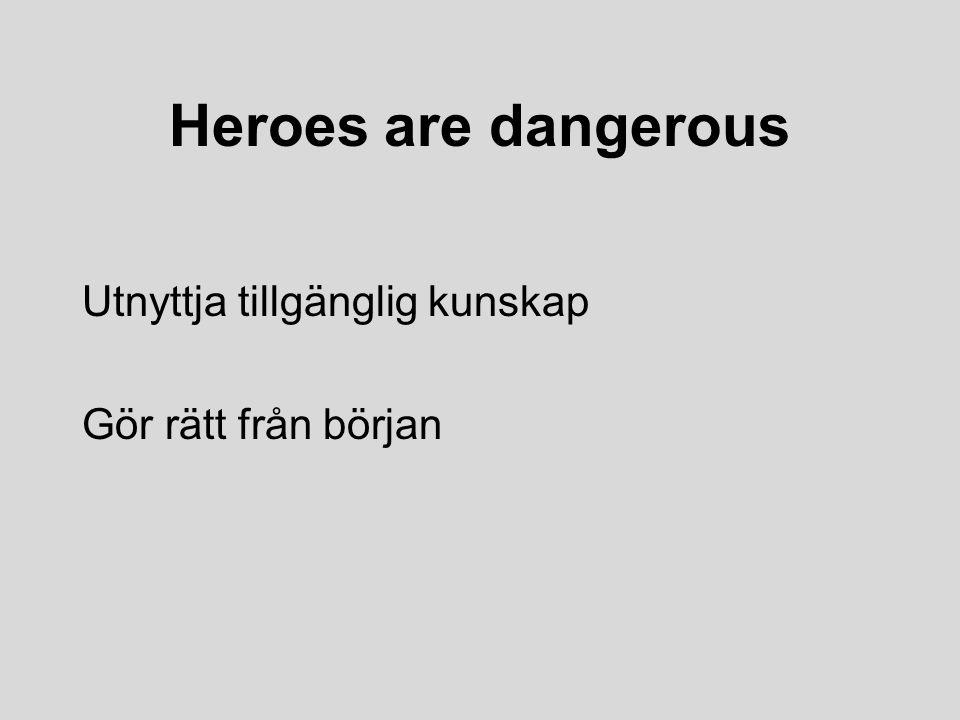 Heroes are dangerous Utnyttja tillgänglig kunskap Gör rätt från början