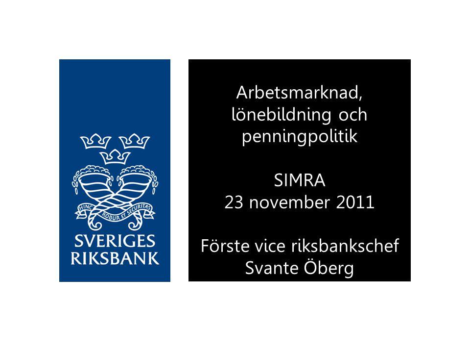 Arbetsmarknad, lönebildning och penningpolitik SIMRA 23 november 2011 Förste vice riksbankschef Svante Öberg