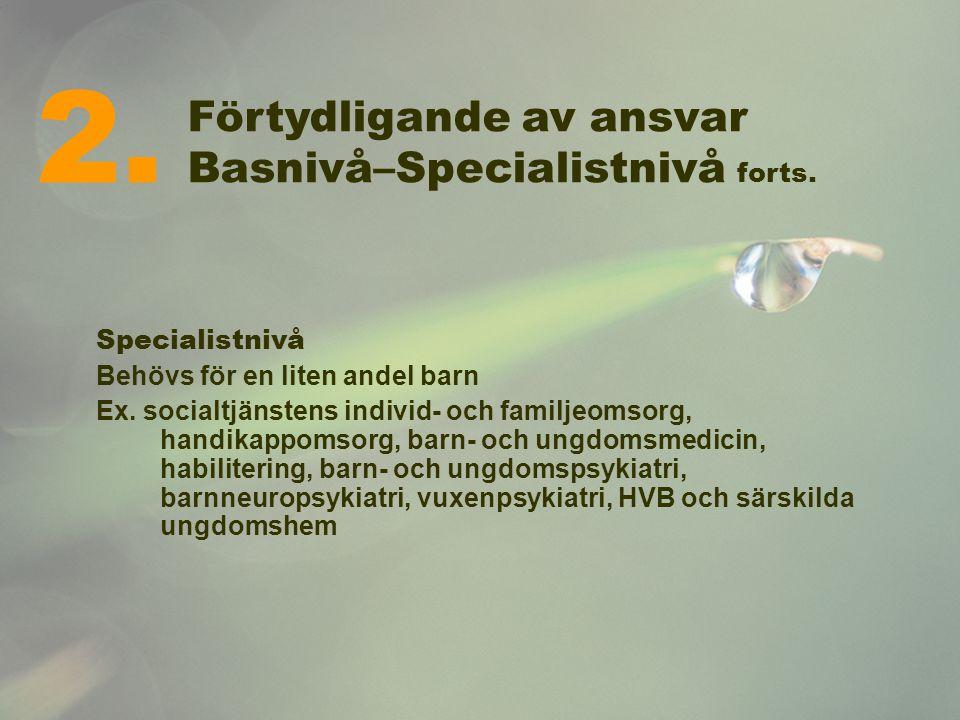 Förtydligande av ansvar Basnivå–Specialistnivå forts. Specialistnivå Behövs för en liten andel barn Ex. socialtjänstens individ- och familjeomsorg, ha
