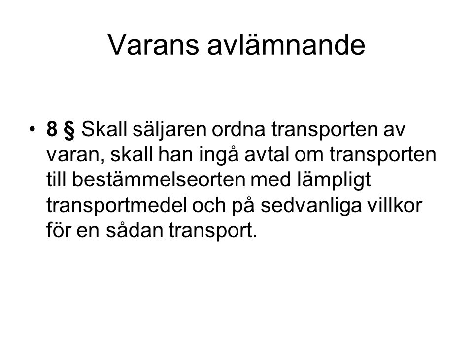 Varans avlämnande 8 § Skall säljaren ordna transporten av varan, skall han ingå avtal om transporten till bestämmelseorten med lämpligt transportmedel