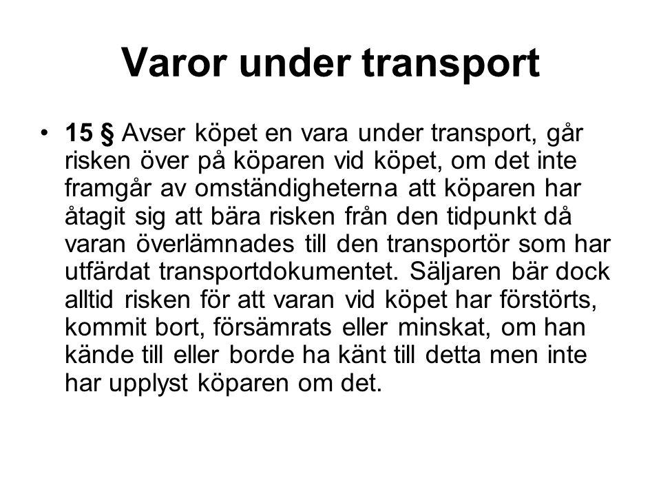 Varor under transport 15 § Avser köpet en vara under transport, går risken över på köparen vid köpet, om det inte framgår av omständigheterna att köpa