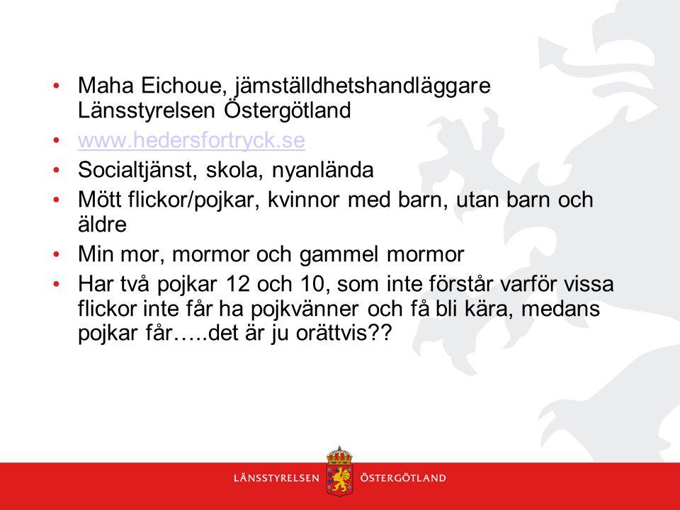 Maha Eichoue, jämställdhetshandläggare Länsstyrelsen Östergötland www.hedersfortryck.se Socialtjänst, skola, nyanlända Mött flickor/pojkar, kvinnor me