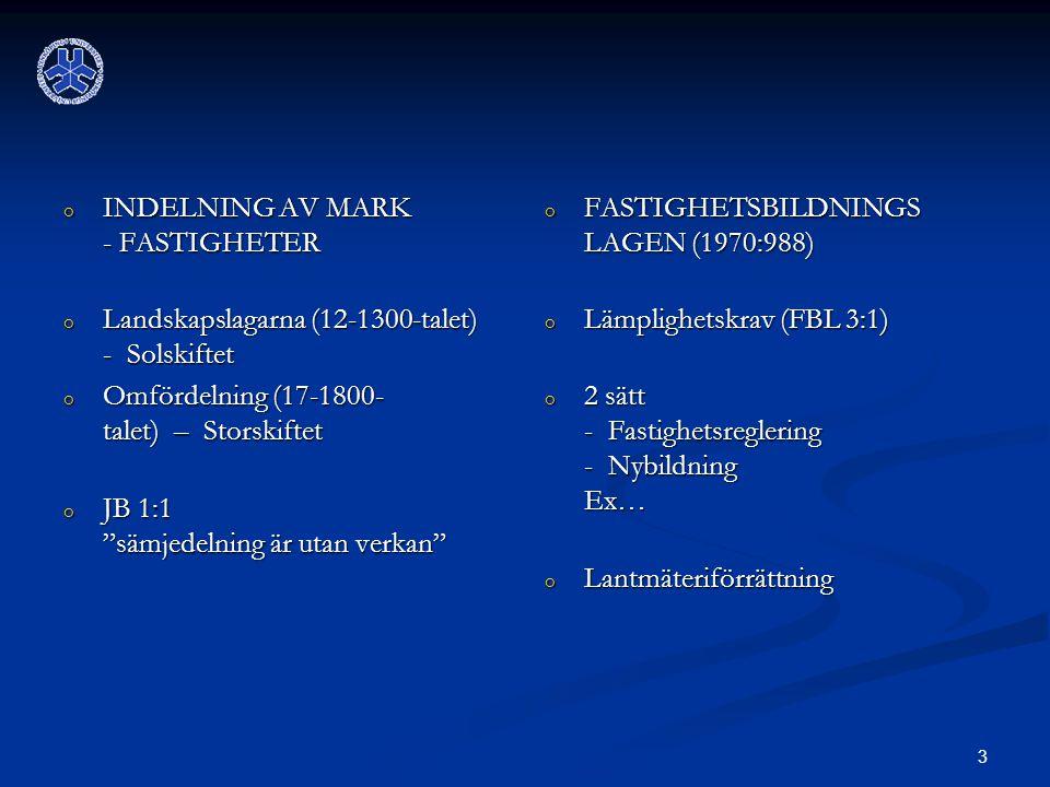 3 o INDELNING AV MARK - FASTIGHETER o Landskapslagarna (12-1300-talet) - Solskiftet o Omfördelning (17-1800- talet) – Storskiftet o JB 1:1 sämjedelning är utan verkan o FASTIGHETSBILDNINGS LAGEN (1970:988) o Lämplighetskrav (FBL 3:1) o 2 sätt - Fastighetsreglering - Nybildning Ex… o Lantmäteriförrättning