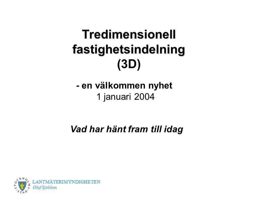 LANTMÄTERIMYNDIGHETEN Olof Sjöblom Tredimensionell fastighetsindelning Tredimensionell fastighetsindelning (3D) Vad har hänt fram till idag - en välko