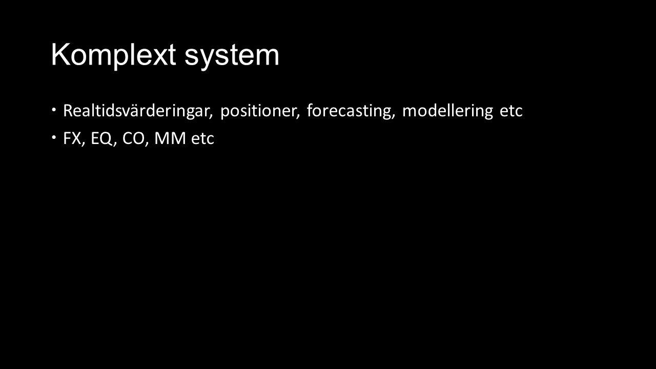 Komplext system  Realtidsvärderingar, positioner, forecasting, modellering etc  FX, EQ, CO, MM etc