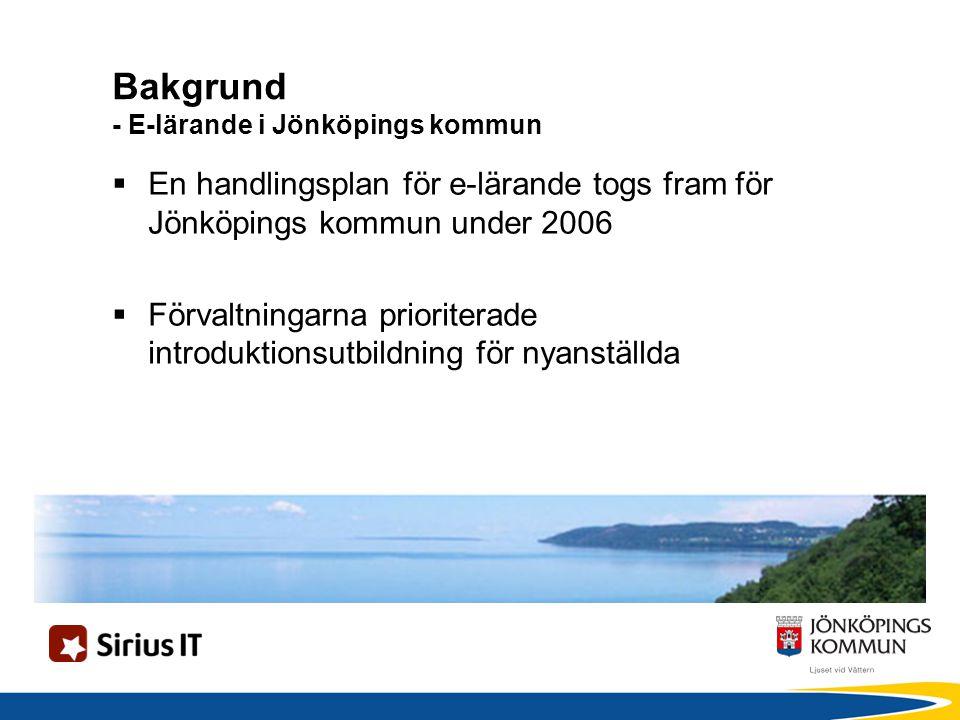 Bakgrund - E-lärande i Jönköpings kommun  En handlingsplan för e-lärande togs fram för Jönköpings kommun under 2006  Förvaltningarna prioriterade introduktionsutbildning för nyanställda