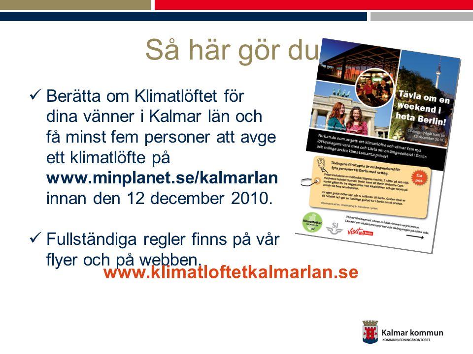 Så här gör du: Berätta om Klimatlöftet för dina vänner i Kalmar län och få minst fem personer att avge ett klimatlöfte på www.minplanet.se/kalmarlan innan den 12 december 2010.