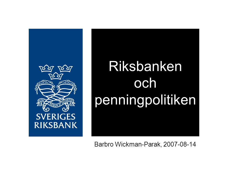Riksbanken och penningpolitiken Barbro Wickman-Parak, 2007-08-14