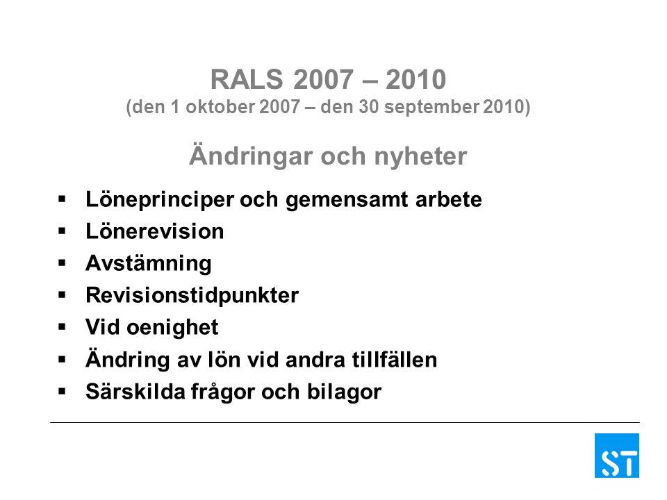 RALS 2007 – 2010 (den 1 oktober 2007 – den 30 september 2010) Ändringar och nyheter  Löneprinciper och gemensamt arbete  Lönerevision  Avstämning  Revisionstidpunkter  Vid oenighet  Ändring av lön vid andra tillfällen  Särskilda frågor och bilagor