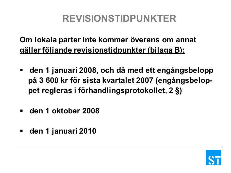 REVISIONSTIDPUNKTER Om lokala parter inte kommer överens om annat gäller följande revisionstidpunkter (bilaga B):  den 1 januari 2008, och då med ett engångsbelopp på 3 600 kr för sista kvartalet 2007 (engångsbelop- pet regleras i förhandlingsprotokollet, 2 §)  den 1 oktober 2008  den 1 januari 2010