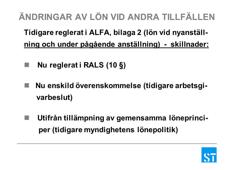 ÄNDRINGAR AV LÖN VID ANDRA TILLFÄLLEN Tidigare reglerat i ALFA, bilaga 2 (lön vid nyanställ- ning och under pågående anställning) - skillnader: Nu reglerat i RALS (10 §) Nu enskild överenskommelse (tidigare arbetsgi- varbeslut) Utifrån tillämpning av gemensamma löneprinci- per (tidigare myndighetens lönepolitik)