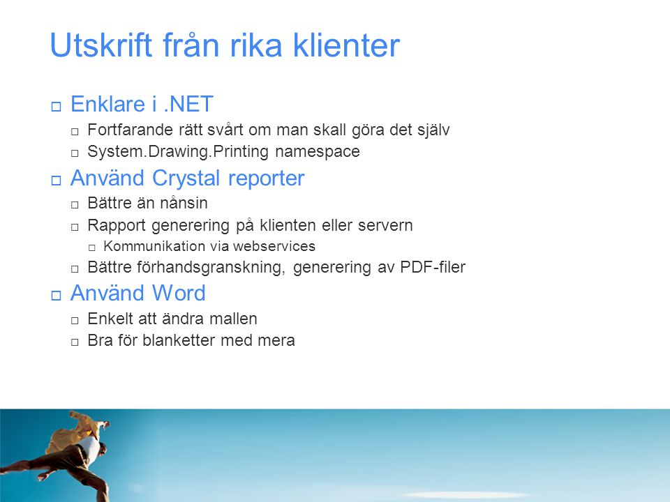 Utskrift från rika klienter  Enklare i.NET  Fortfarande rätt svårt om man skall göra det själv  System.Drawing.Printing namespace  Använd Crystal