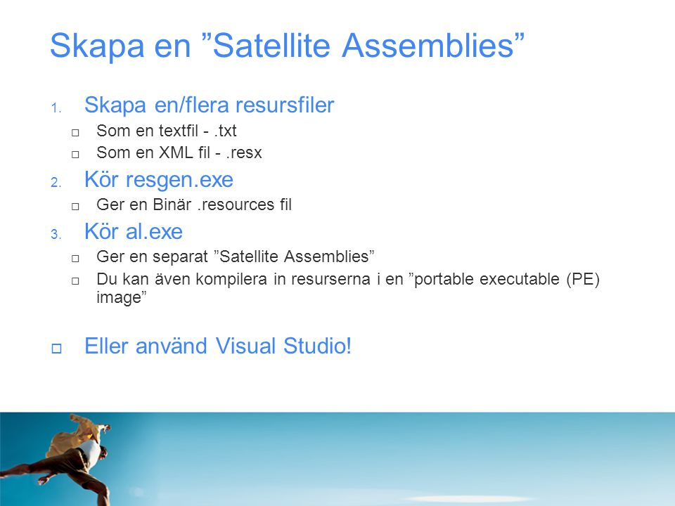 """Skapa en """"Satellite Assemblies"""" 1. Skapa en/flera resursfiler  Som en textfil -.txt  Som en XML fil -.resx 2. Kör resgen.exe  Ger en Binär.resource"""