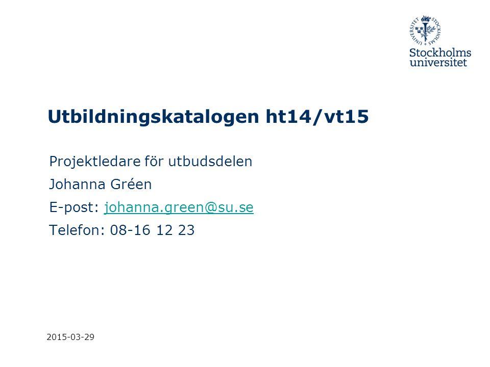 2015-03-29 Utbildningskatalogen ht14/vt15 Projektledare för utbudsdelen Johanna Gréen E-post: johanna.green@su.sejohanna.green@su.se Telefon: 08-16 12