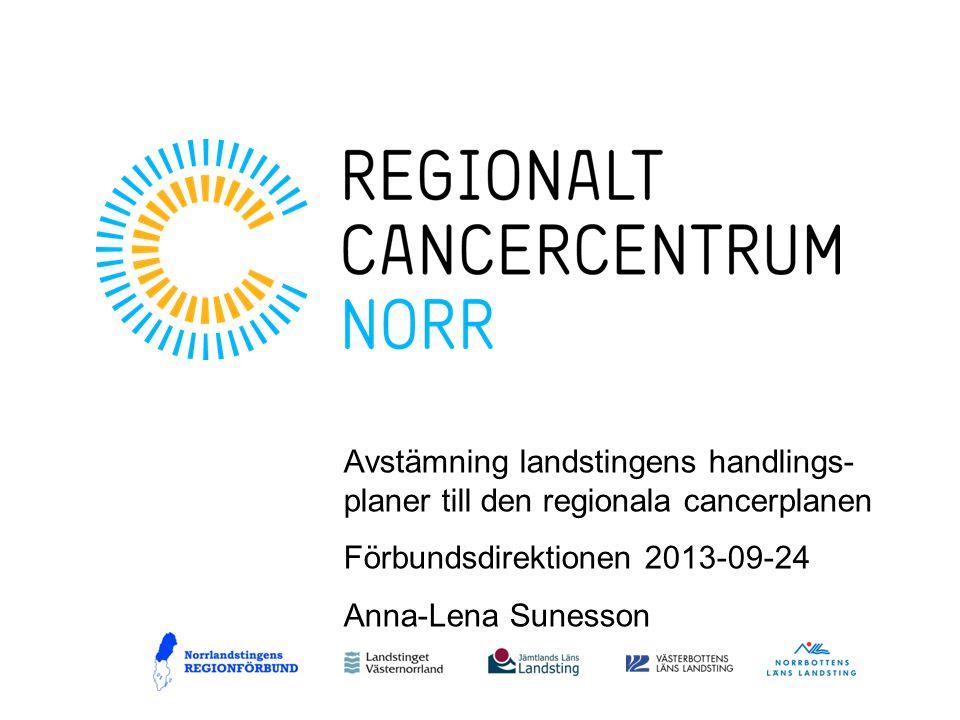 Avstämning landstingens handlings- planer till den regionala cancerplanen Förbundsdirektionen 2013-09-24 Anna-Lena Sunesson