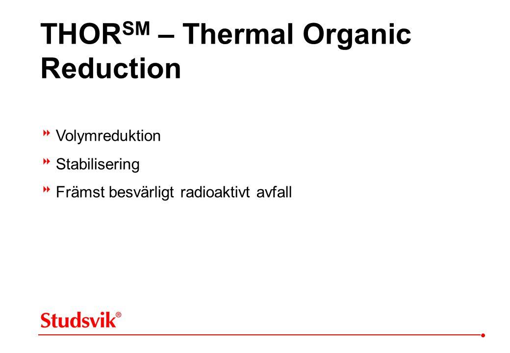 THOR SM – Thermal Organic Reduction  Volymreduktion  Stabilisering  Främst besvärligt radioaktivt avfall
