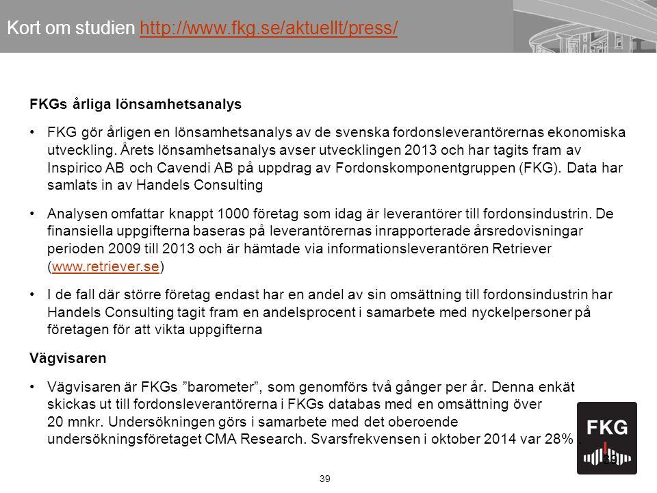 39 Kort om studien http://www.fkg.se/aktuellt/press/http://www.fkg.se/aktuellt/press/ FKGs årliga lönsamhetsanalys FKG gör årligen en lönsamhetsanalys av de svenska fordonsleverantörernas ekonomiska utveckling.