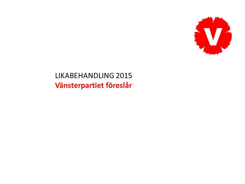 LIKABEHANDLING 2015 Vänsterpartiet föreslår