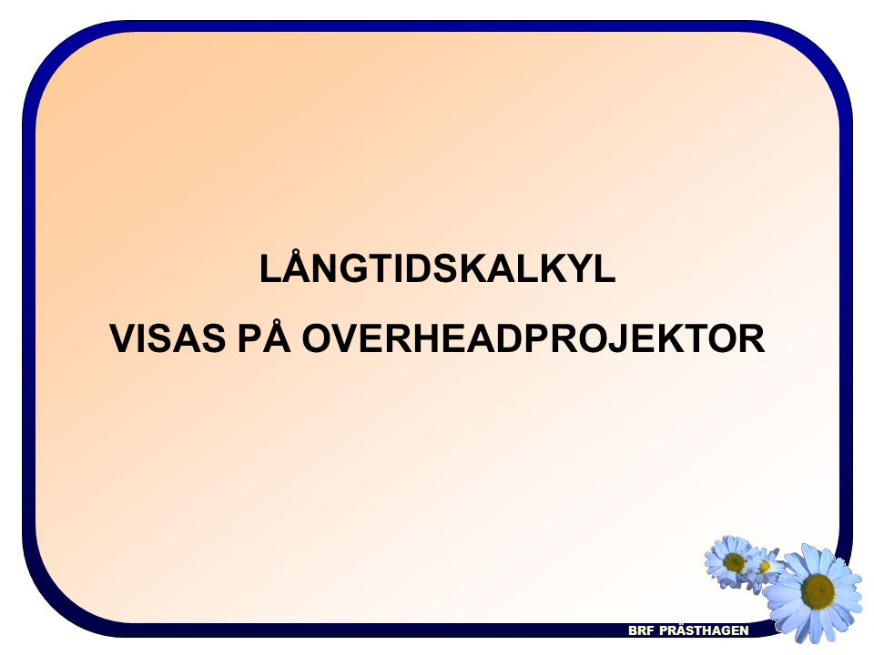 BRF PRÄSTHAGEN LÅNGTIDSKALKYL VISAS PÅ OVERHEADPROJEKTOR