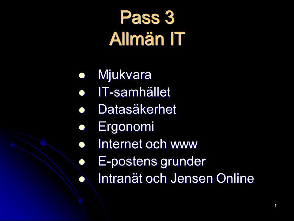 1 Pass 3 Allmän IT Mjukvara Mjukvara IT-samhället IT-samhället Datasäkerhet Datasäkerhet Ergonomi Ergonomi Internet och www Internet och www E-postens grunder E-postens grunder Intranät och Jensen Online Intranät och Jensen Online