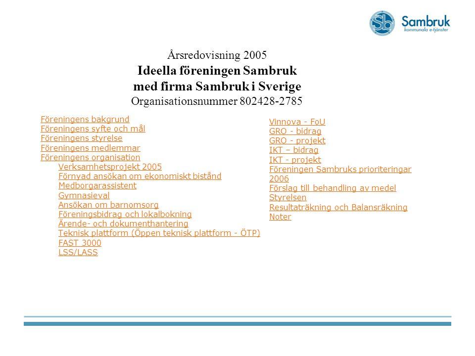 Föreningens bakgrund Föreningens syfte och mål Föreningens styrelse Föreningens medlemmar Föreningens organisation Verksamhetsprojekt 2005 Förnyad ansökan om ekonomiskt bistånd Medborgarassistent Gymnasieval Ansökan om barnomsorg Föreningsbidrag och lokalbokning Ärende- och dokumenthantering Teknisk plattform (Öppen teknisk plattform - ÖTP) FAST 3000 LSS/LASS Årsredovisning 2005 Ideella föreningen Sambruk med firma Sambruk i Sverige Organisationsnummer 802428-2785 Vinnova - FoU GRO - bidrag GRO - projekt IKT – bidrag IKT - projekt Föreningen Sambruks prioriteringar 2006 Förslag till behandling av medel Styrelsen Resultaträkning och Balansräkning Noter
