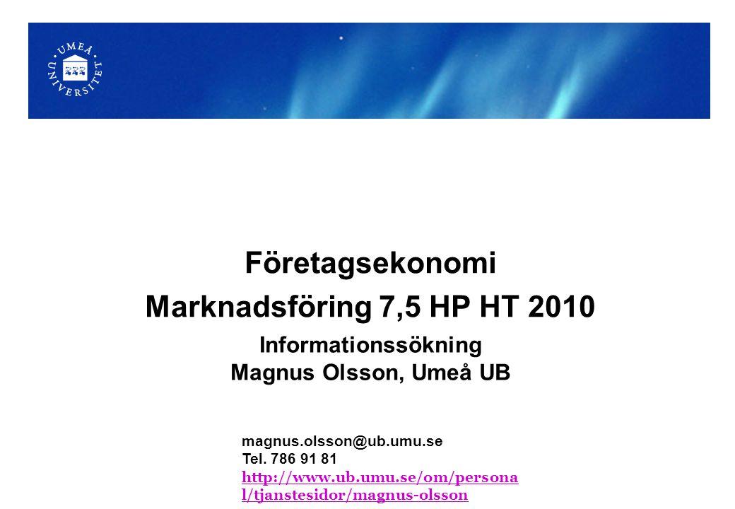 Informationssökning Magnus Olsson, Umeå UB Företagsekonomi Marknadsföring 7,5 HP HT 2010 magnus.olsson@ub.umu.se Tel.