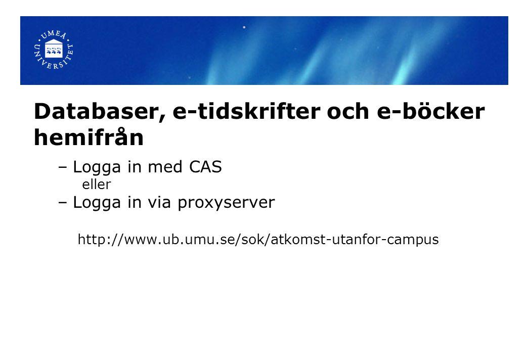 Databaser, e-tidskrifter och e-böcker hemifrån –Logga in med CAS eller –Logga in via proxyserver http://www.ub.umu.se/sok/atkomst-utanfor-campus