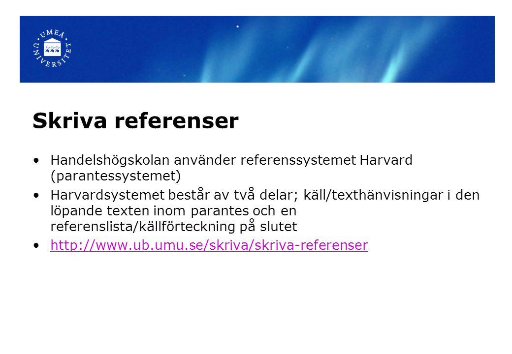 Skriva referenser Handelshögskolan använder referenssystemet Harvard (parantessystemet) Harvardsystemet består av två delar; käll/texthänvisningar i den löpande texten inom parantes och en referenslista/källförteckning på slutet http://www.ub.umu.se/skriva/skriva-referenser