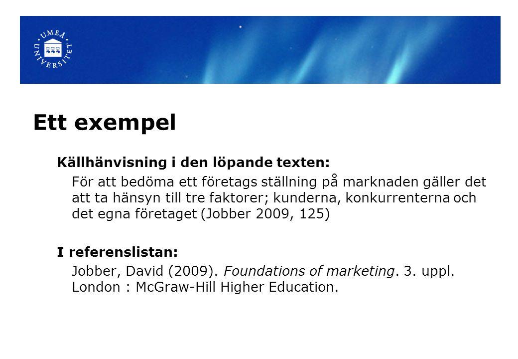 Ett exempel Källhänvisning i den löpande texten: För att bedöma ett företags ställning på marknaden gäller det att ta hänsyn till tre faktorer; kunderna, konkurrenterna och det egna företaget (Jobber 2009, 125) I referenslistan: Jobber, David (2009).