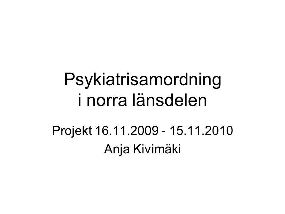 Psykiatrisamordning i norra länsdelen Projekt 16.11.2009 - 15.11.2010 Anja Kivimäki