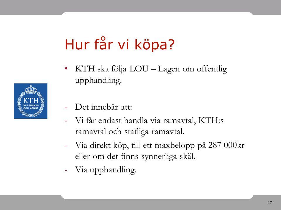 17 Hur får vi köpa? KTH ska följa LOU – Lagen om offentlig upphandling. -Det innebär att: -Vi får endast handla via ramavtal, KTH:s ramavtal och statl