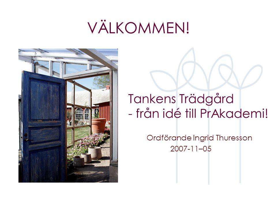 Tankens Trädgård - från idé till PrAkademi! Ordförande Ingrid Thuresson 2007-11–05 VÄLKOMMEN!