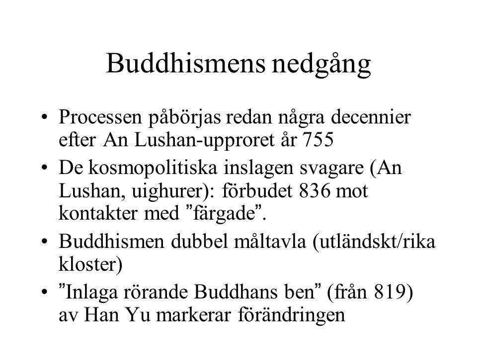 Buddhismens nedgång Processen påbörjas redan några decennier efter An Lushan-upproret år 755 De kosmopolitiska inslagen svagare (An Lushan, uighurer):
