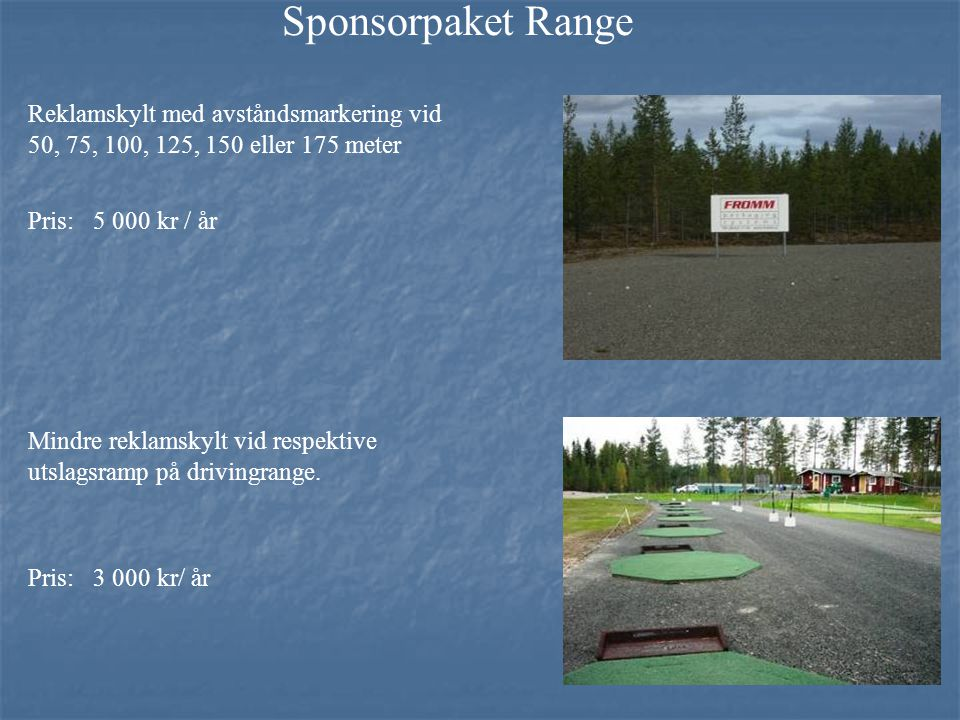 Sponsorpaket Range Reklamskylt med avståndsmarkering vid 50, 75, 100, 125, 150 eller 175 meter Pris: 5 000 kr / år Mindre reklamskylt vid respektive utslagsramp på drivingrange.