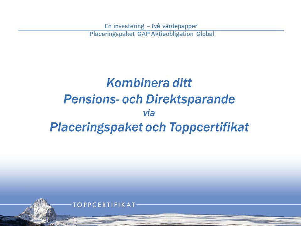 Kombinera ditt Pensions- och Direktsparande via Placeringspaket och Toppcertifikat En investering – två värdepapper Placeringspaket GAP Aktieobligation Global