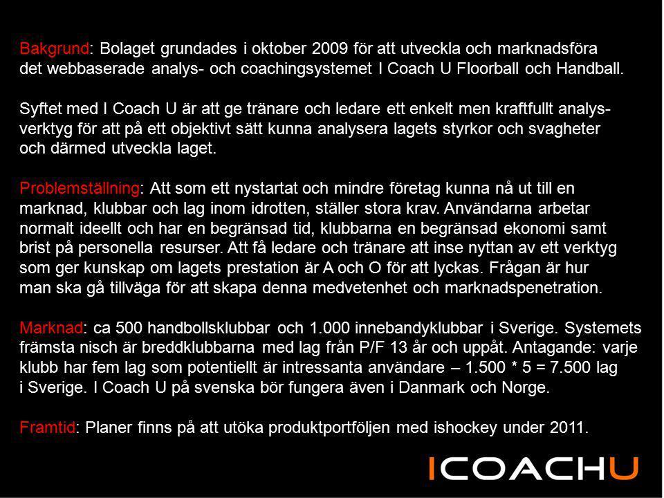Bakgrund: Bolaget grundades i oktober 2009 för att utveckla och marknadsföra det webbaserade analys- och coachingsystemet I Coach U Floorball och Hand