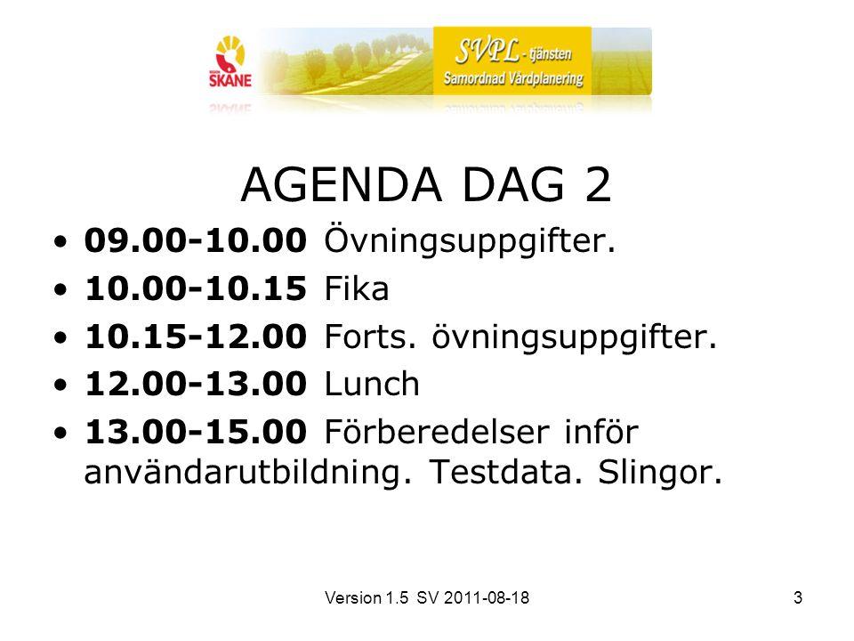 Version 1.5 SV 2011-08-183 AGENDA DAG 2 09.00-10.00 Övningsuppgifter. 10.00-10.15 Fika 10.15-12.00 Forts. övningsuppgifter. 12.00-13.00 Lunch 13.00-15