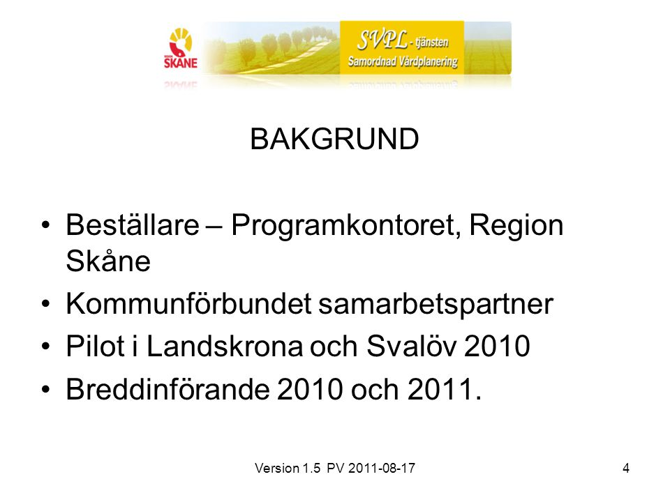 Version 1.5 PV 2011-08-174 BAKGRUND Beställare – Programkontoret, Region Skåne Kommunförbundet samarbetspartner Pilot i Landskrona och Svalöv 2010 Bre