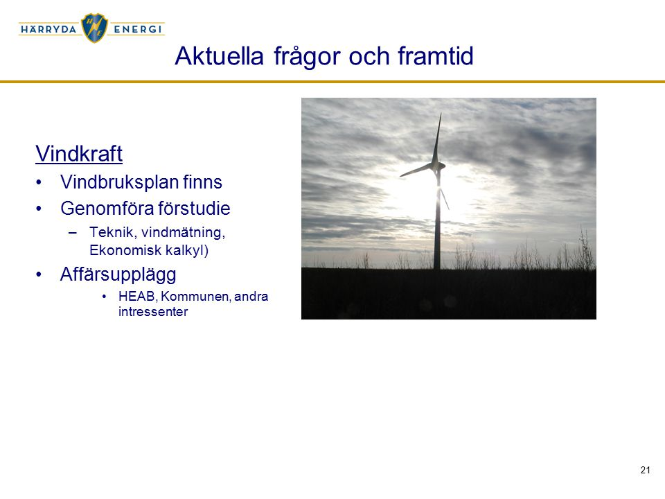 21 Aktuella frågor och framtid Vindkraft Vindbruksplan finns Genomföra förstudie –Teknik, vindmätning, Ekonomisk kalkyl) Affärsupplägg HEAB, Kommunen,