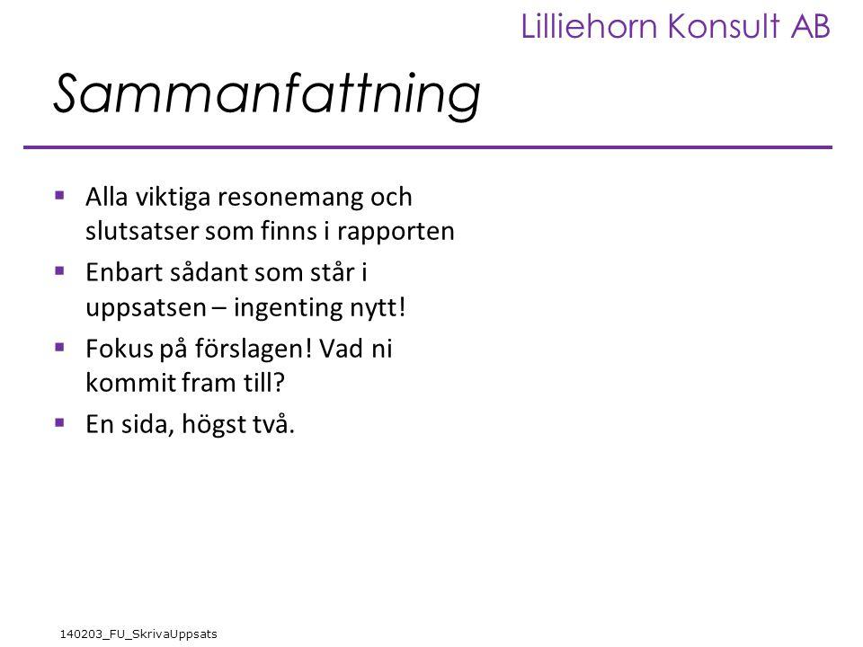 Lilliehorn Konsult AB 140203_FU_SkrivaUppsats Sammanfattning  Alla viktiga resonemang och slutsatser som finns i rapporten  Enbart sådant som står i uppsatsen – ingenting nytt.