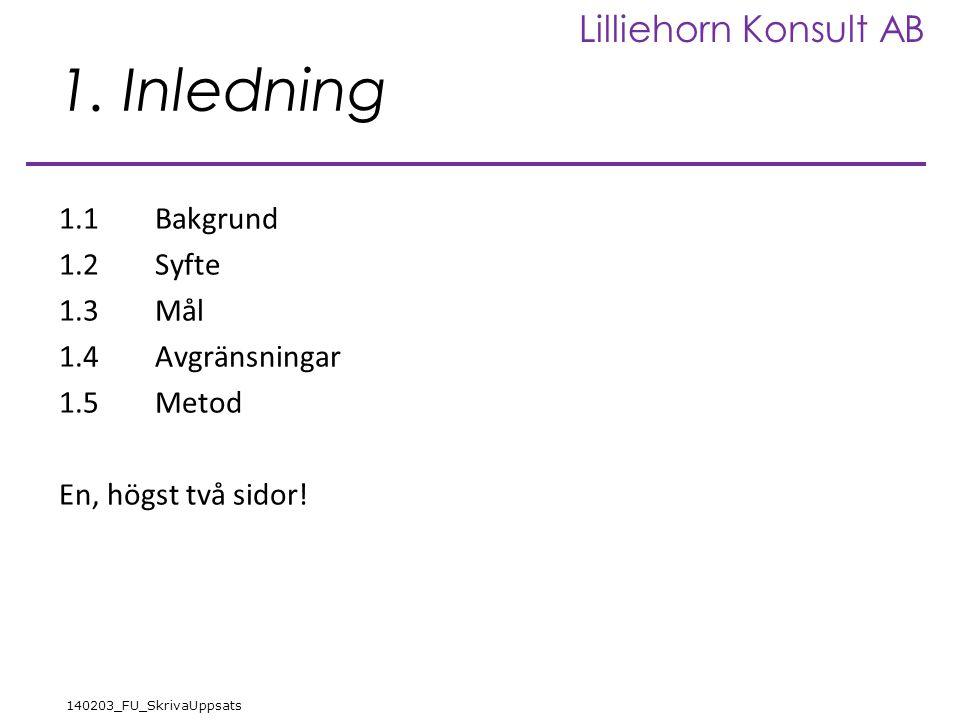 Lilliehorn Konsult AB 140203_FU_SkrivaUppsats 1. Inledning 1.1Bakgrund 1.2Syfte 1.3Mål 1.4Avgränsningar 1.5Metod En, högst två sidor!