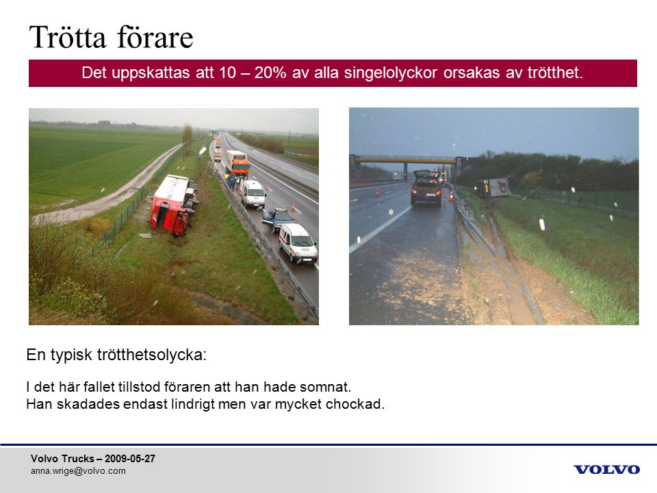 Volvo Trucks – 2009-05-27 anna.wrige@volvo.com En typisk trötthetsolycka: I det här fallet tillstod föraren att han hade somnat. Han skadades endast l