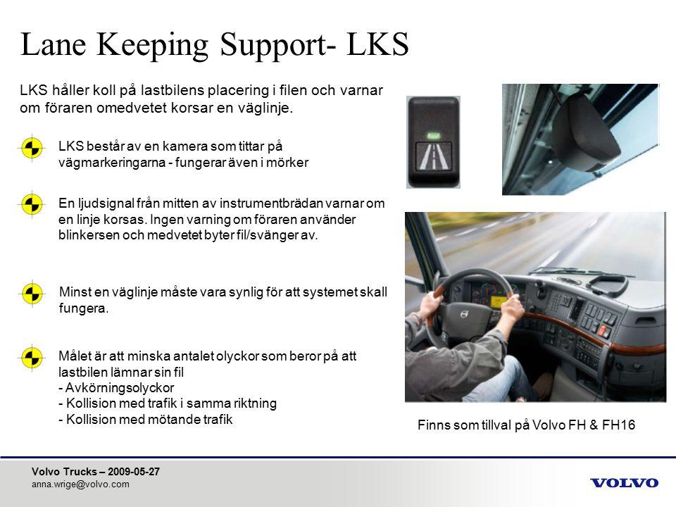 Volvo Trucks – 2009-05-27 anna.wrige@volvo.com Lane Keeping Support- LKS LKS håller koll på lastbilens placering i filen och varnar om föraren omedvet