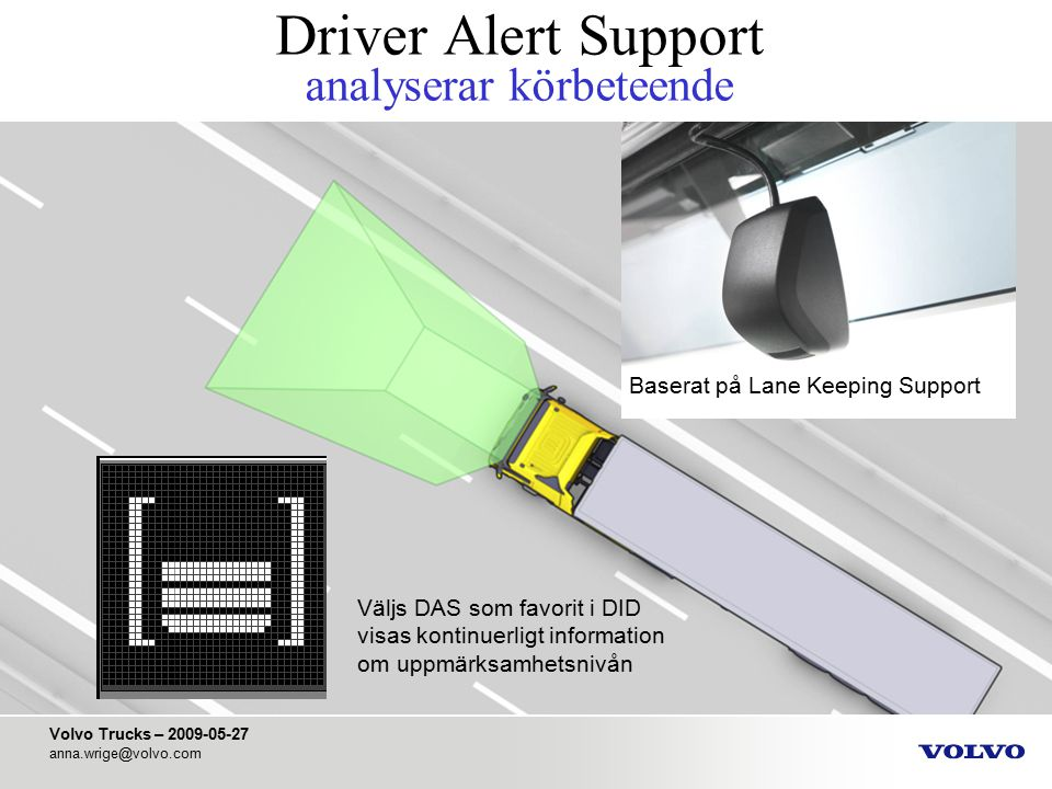 Volvo Trucks – 2009-05-27 anna.wrige@volvo.com Driver Alert Support analyserar körbeteende Baserat på Lane Keeping Support Väljs DAS som favorit i DID