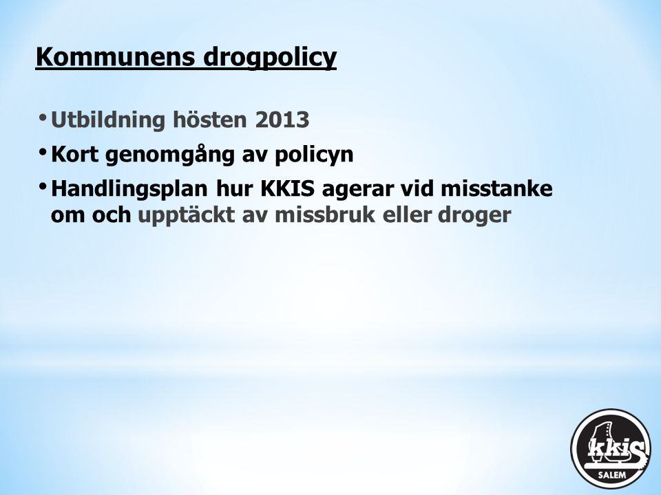 Kommunens drogpolicy Utbildning hösten 2013 Kort genomgång av policyn Handlingsplan hur KKIS agerar vid misstanke om och upptäckt av missbruk eller dr