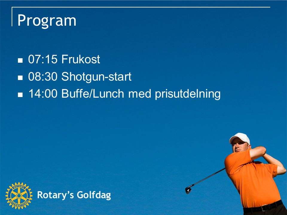 Program 07:15 Frukost 08:30 Shotgun-start 14:00 Buffe/Lunch med prisutdelning