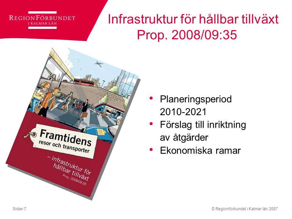 © Regionförbundet i Kalmar län 2007Sidan 7 Infrastruktur för hållbar tillväxt Prop. 2008/09:35 Planeringsperiod 2010-2021 Förslag till inriktning av å