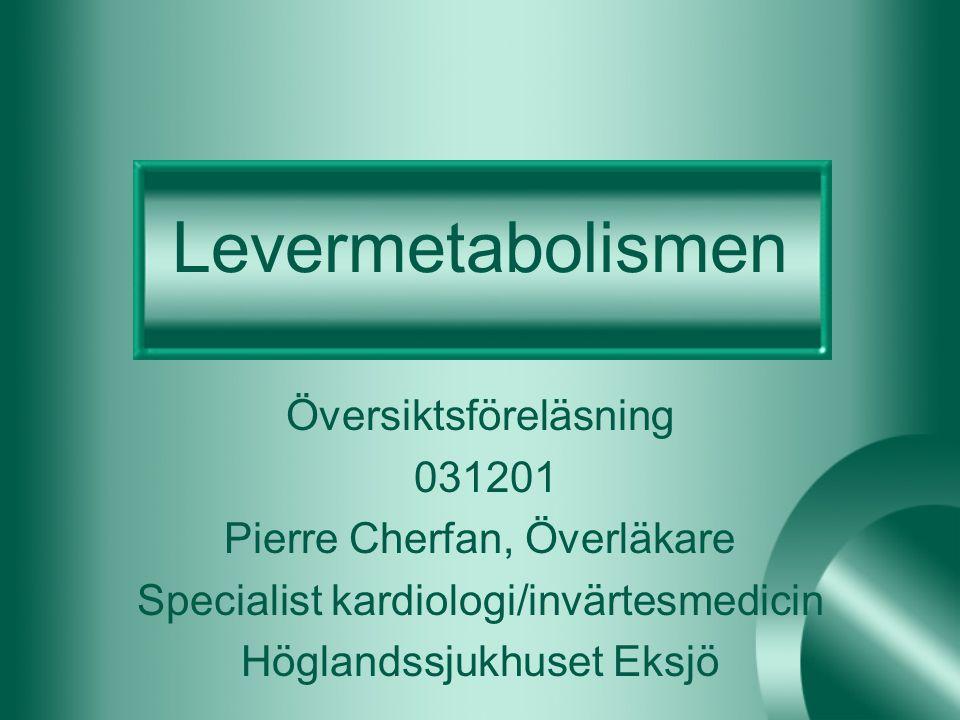 Levermetabolismen Översiktsföreläsning 031201 Pierre Cherfan, Överläkare Specialist kardiologi/invärtesmedicin Höglandssjukhuset Eksjö