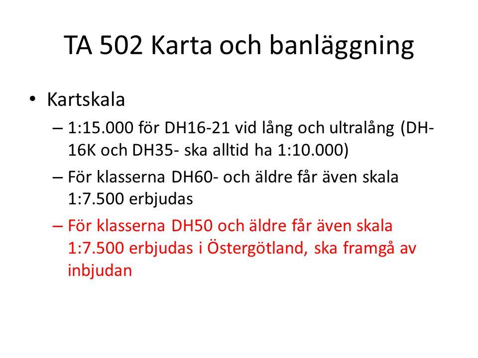 TA 502 Karta och banläggning Kartskala – 1:15.000 för DH16-21 vid lång och ultralång (DH- 16K och DH35- ska alltid ha 1:10.000) – För klasserna DH60- och äldre får även skala 1:7.500 erbjudas – För klasserna DH50 och äldre får även skala 1:7.500 erbjudas i Östergötland, ska framgå av inbjudan